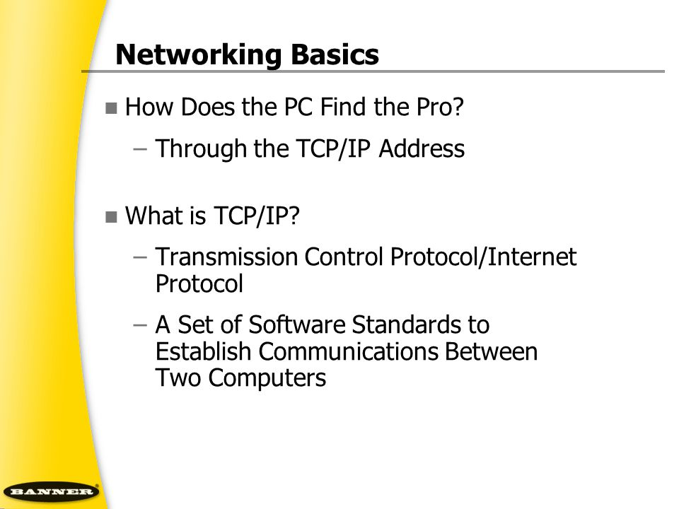 Networking Basics How Does the PC Find the Pro? –Through the TCP/IP Address What is TCP/IP? –Transmission Control Protocol/Internet Protocol –A Set of