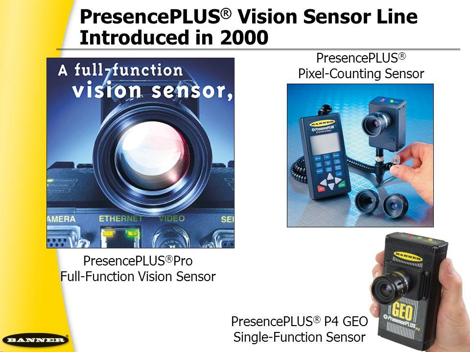 PresencePLUS ® Vision Sensor Line Introduced in 2000 PresencePLUS ® Pro Full-Function Vision Sensor PresencePLUS ® P4 GEO Single-Function Sensor Prese