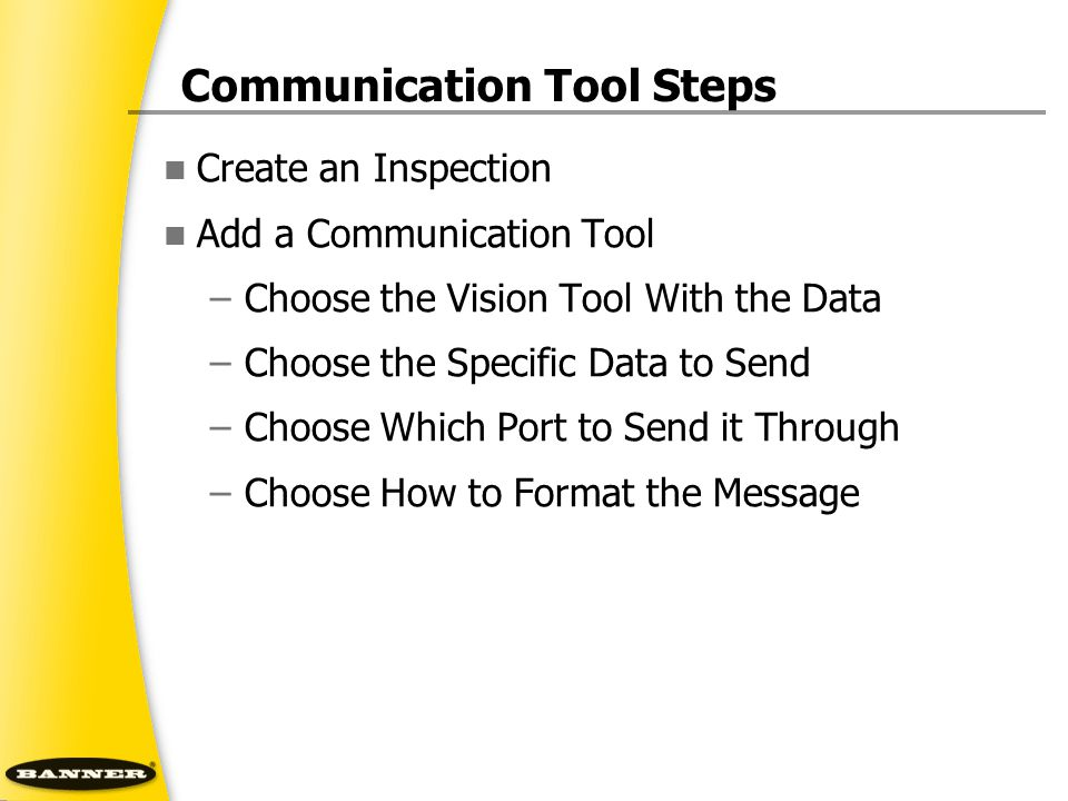 Communication Tool Steps Create an Inspection Add a Communication Tool –Choose the Vision Tool With the Data –Choose the Specific Data to Send –Choose