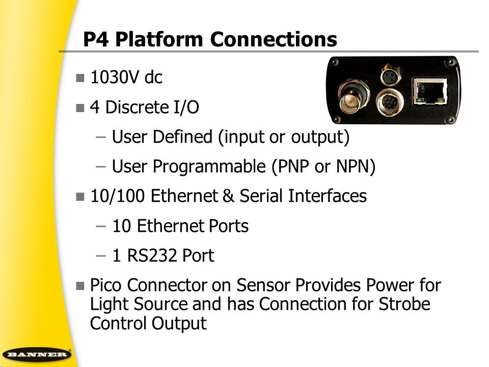 P4 Platform Connections 1030V dc 4 Discrete I/O –User Defined (input or output) –User Programmable (PNP or NPN) 10/100 Ethernet & Serial Interfaces –