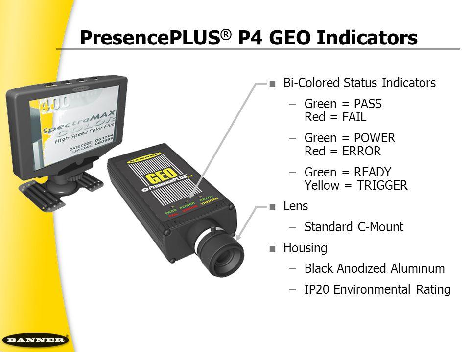 PresencePLUS ® P4 GEO Indicators Bi-Colored Status Indicators –Green = PASS Red = FAIL –Green = POWER Red = ERROR –Green = READY Yellow = TRIGGER Lens