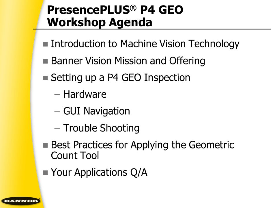PresencePLUS ® P4 GEO Workshop Agenda Introduction to Machine Vision Technology Banner Vision Mission and Offering Setting up a P4 GEO Inspection –Har