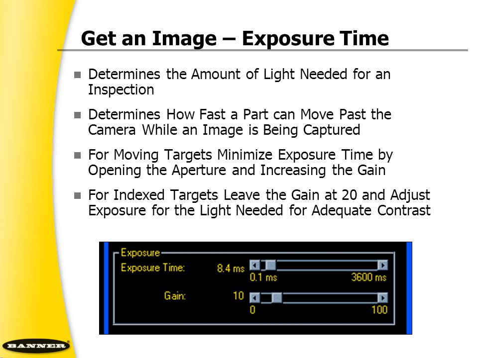 Get an Image – Exposure Time Determines the Amount of Light Needed for an Inspection Determines How Fast a Part can Move Past the Camera While an Imag