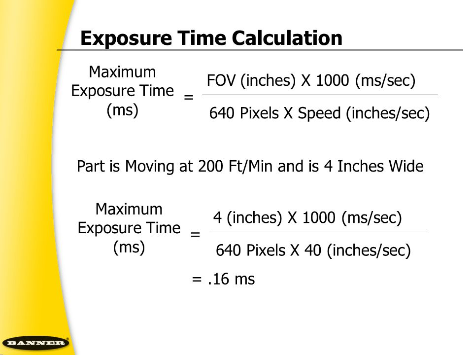 Maximum Exposure Time (ms) = FOV (inches) X 1000 (ms/sec) 640 Pixels X Speed (inches/sec) Part is Moving at 200 Ft/Min and is 4 Inches Wide Maximum Ex