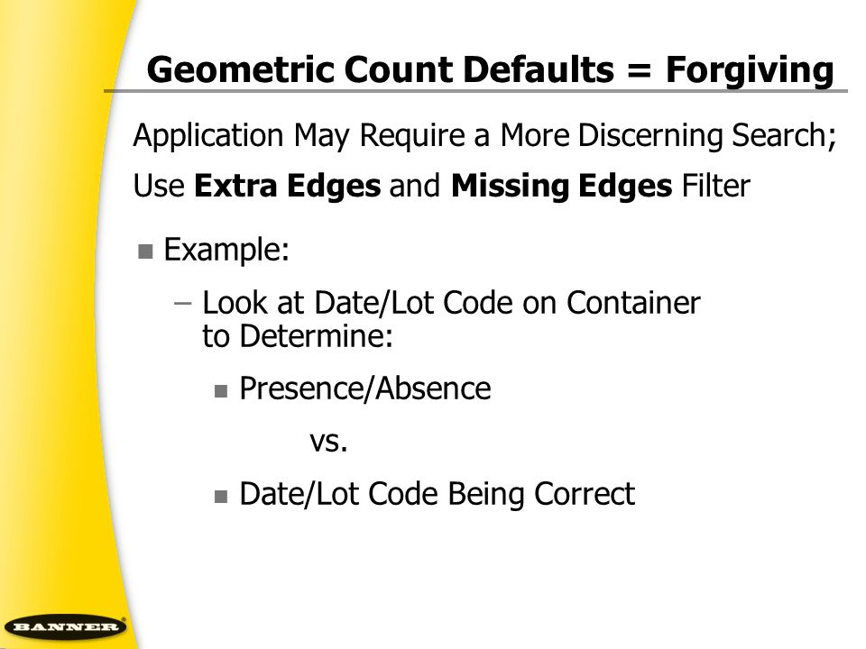 Geometric Count Defaults = Forgiving Example: –Look at Date/Lot Code on Container to Determine: Presence/Absence vs. Date/Lot Code Being Correct Appli