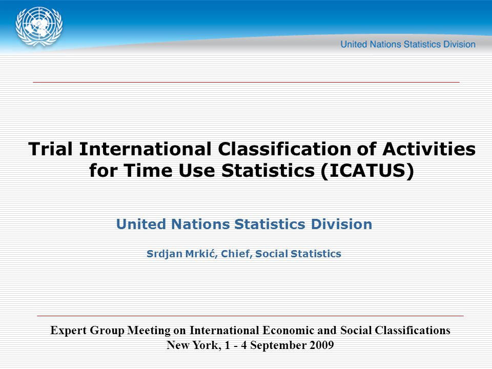 Expert Group Meeting on International Economic and Social Classifications New York, September 2009 Trial International Classification of Activities for Time Use Statistics (ICATUS) United Nations Statistics Division Srdjan Mrkić, Chief, Social Statistics