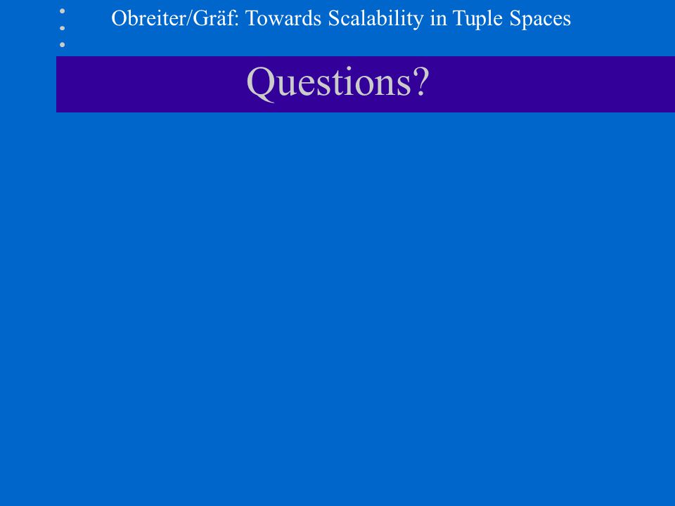 Obreiter/Gräf: Towards Scalability in Tuple Spaces Questions?