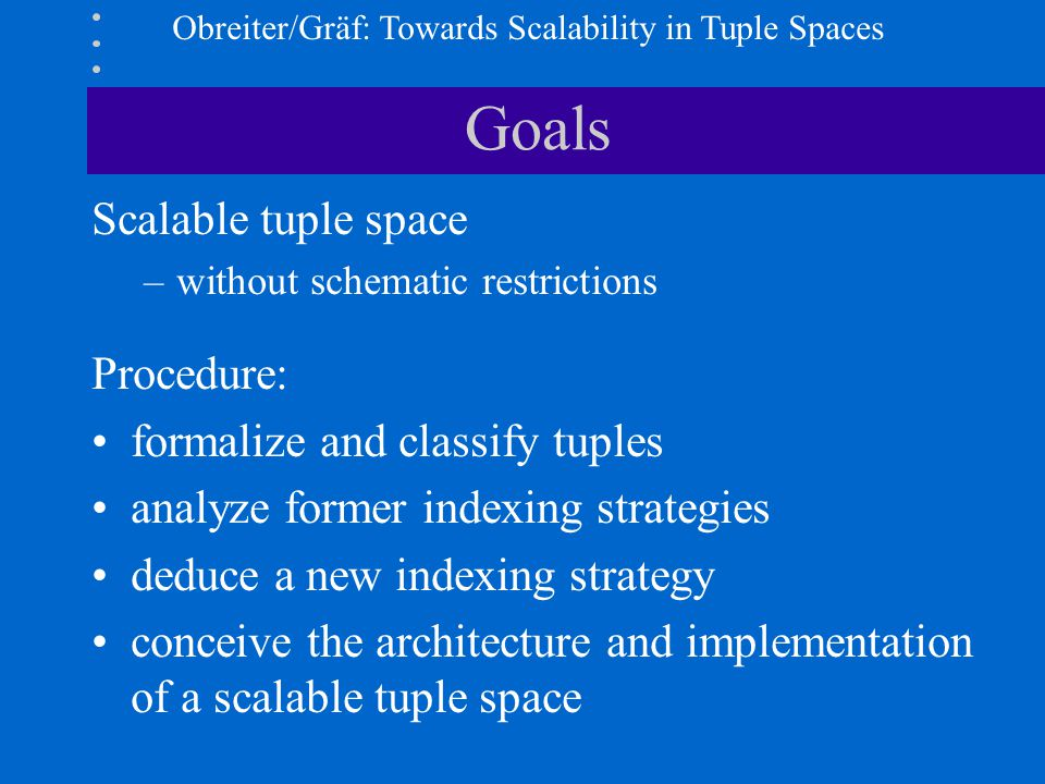 Obreiter/Gräf: Towards Scalability in Tuple Spaces Goals Scalable tuple space –without schematic restrictions Procedure: formalize and classify tuples