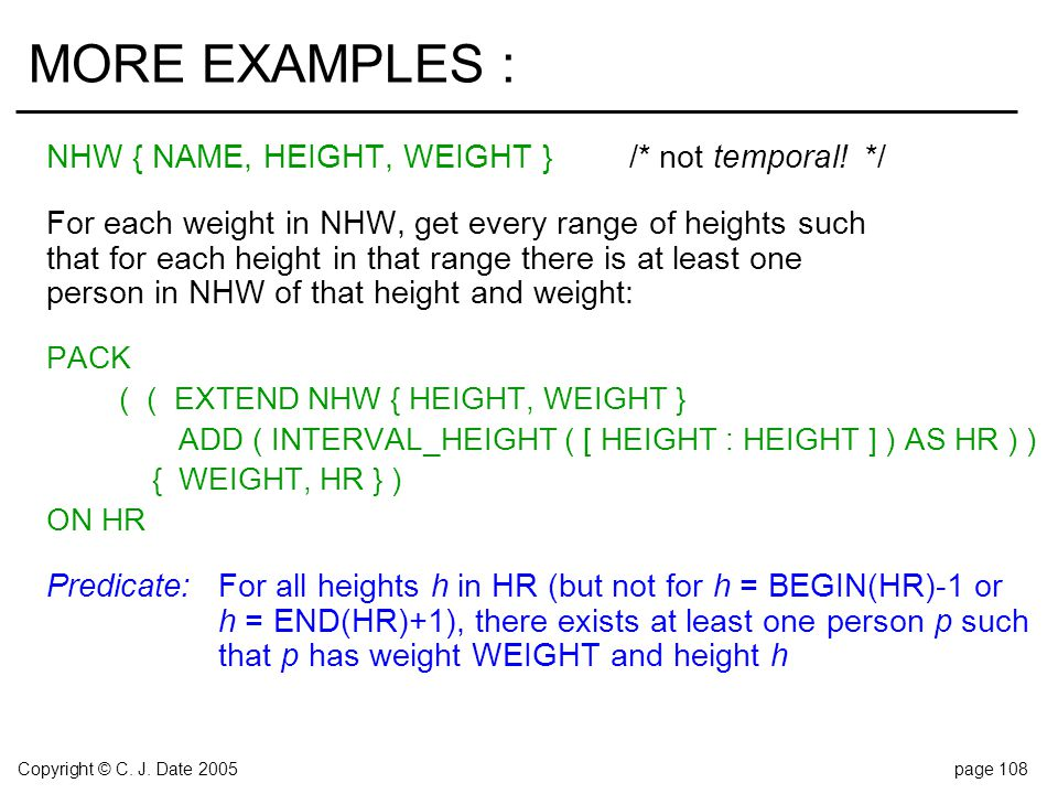 Copyright © C. J. Date 2005page 108 MORE EXAMPLES : NHW { NAME, HEIGHT, WEIGHT }/* not temporal!*/ For each weight in NHW, get every range of heights