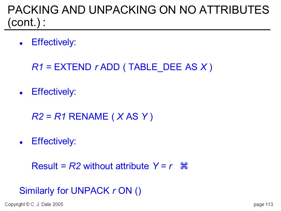 Copyright © C. J. Date 2005page 113 PACKING AND UNPACKING ON NO ATTRIBUTES (cont.) : l Effectively: R1 = EXTEND r ADD ( TABLE_DEE AS X ) l Effectively