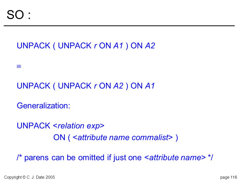 Copyright © C. J. Date 2005page 116 SO : UNPACK ( UNPACK r ON A1 ) ON A2  UNPACK ( UNPACK r ON A2 ) ON A1 Generalization: UNPACK ON ( ) /* parens can