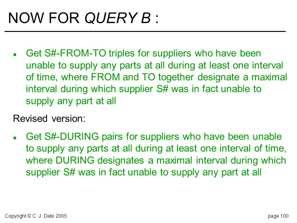 Copyright © C. J. Date 2005page 100 NOW FOR QUERY B : l Get S#-FROM-TO triples for suppliers who have been unable to supply any parts at all during at