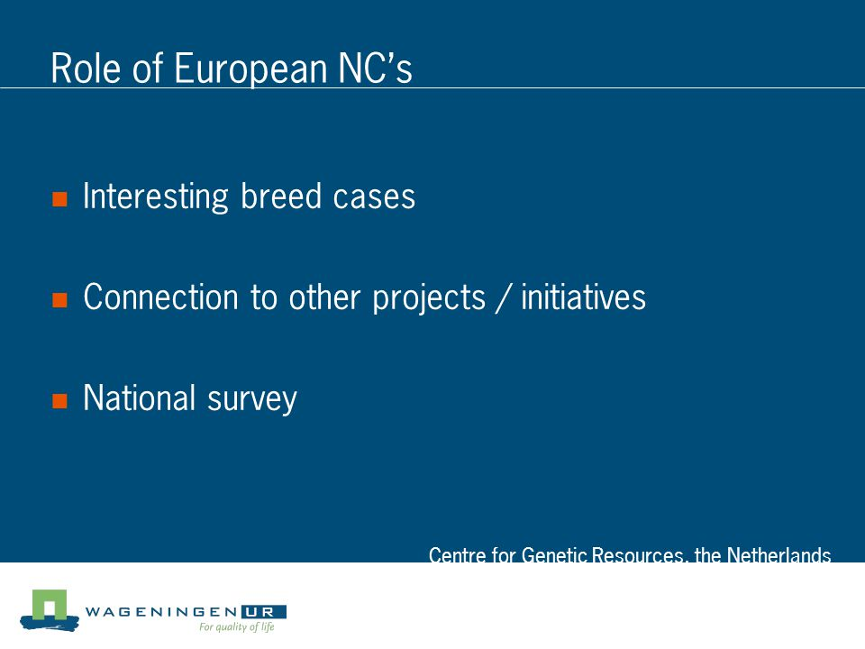 Centre for Genetic Resources, the Netherlands Role of European NC's Interesting breed cases Connection to other projects / initiatives National survey