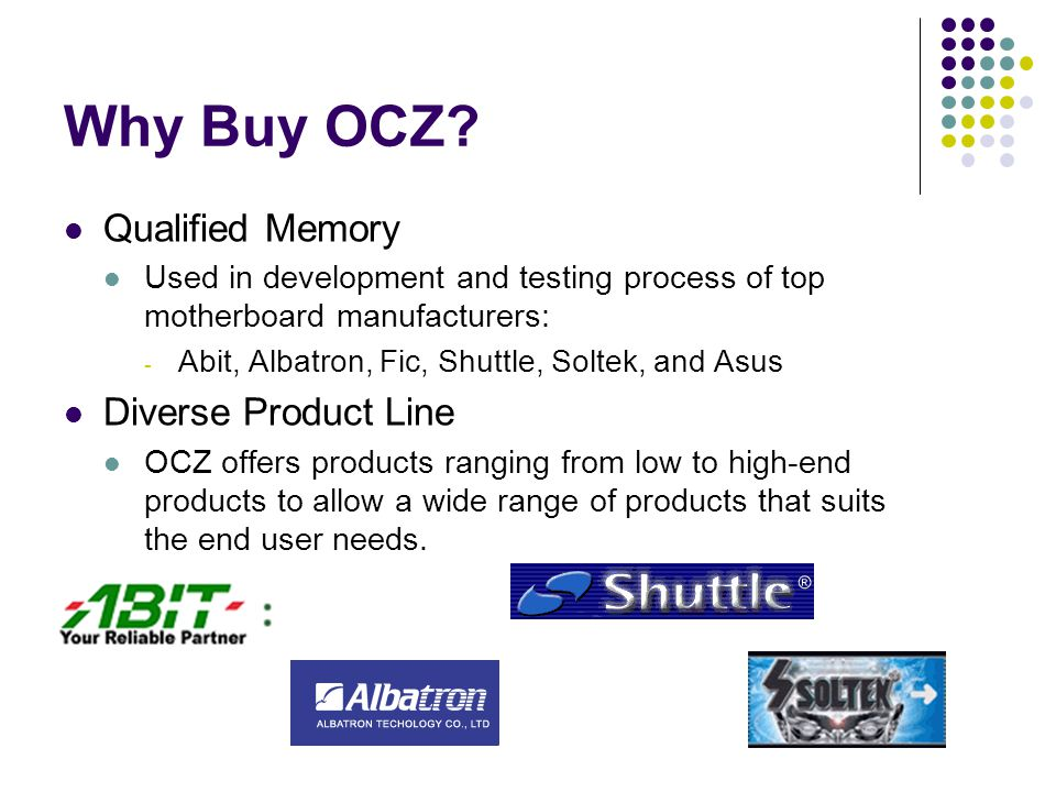 Why Buy OCZ? Qualified Memory Used in development and testing process of top motherboard manufacturers: - Abit, Albatron, Fic, Shuttle, Soltek, and As