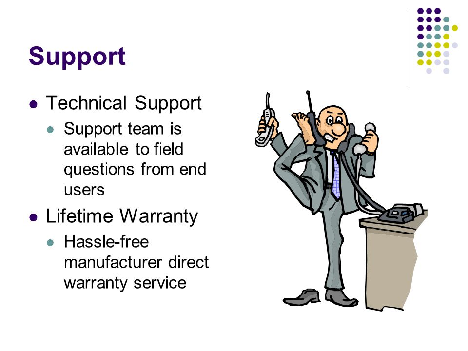 Support Technical Support Support team is available to field questions from end users Lifetime Warranty Hassle-free manufacturer direct warranty service