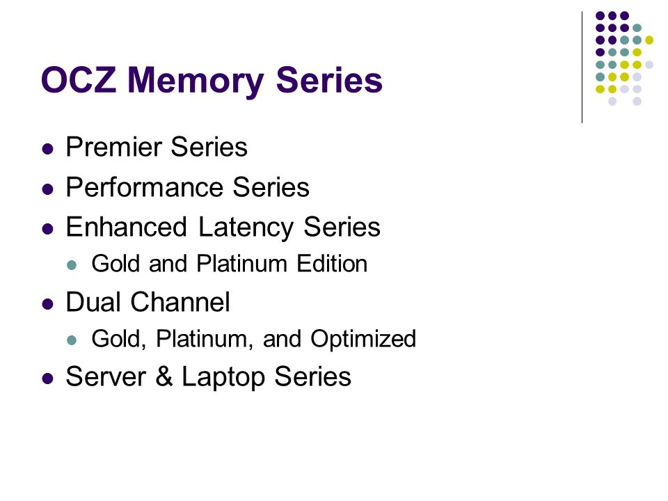OCZ Memory Series Premier Series Performance Series Enhanced Latency Series Gold and Platinum Edition Dual Channel Gold, Platinum, and Optimized Server & Laptop Series