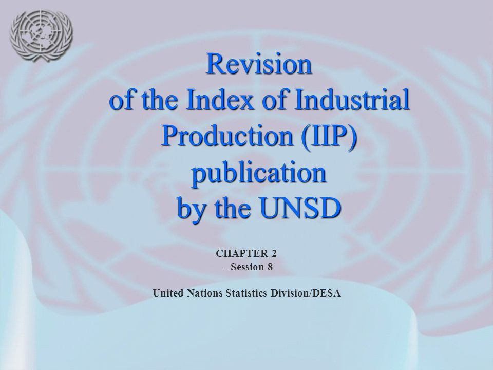 CHAPTER 2 – Session 8 United Nations Statistics Division/DESA Revision of the Index of Industrial Production (IIP) publication by the UNSD