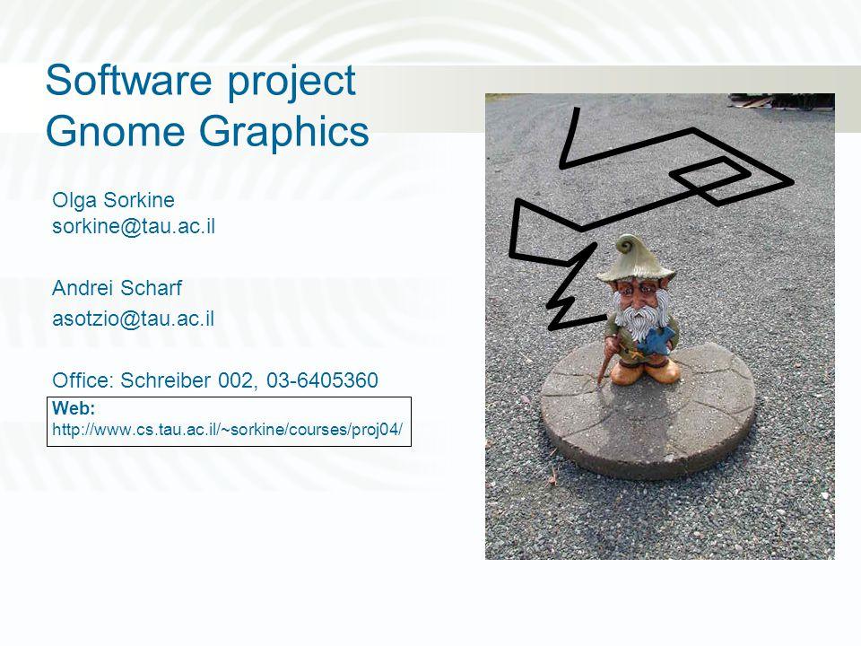 Software project Gnome Graphics Olga Sorkine sorkine@tau.ac.il Andrei Scharf asotzio@tau.ac.il Office: Schreiber 002, 03-6405360 Web: http://www.cs.tau.ac.il/~sorkine/courses/proj04/