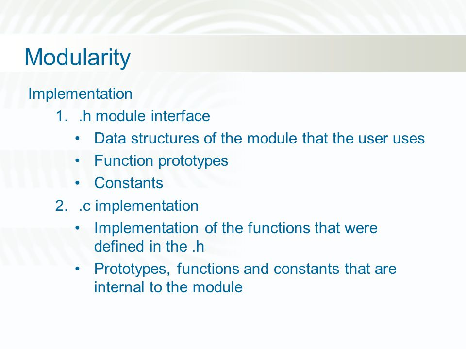 Modularity Implementation 1..h module interface Data structures of the module that the user uses Function prototypes Constants 2..c implementation Imp