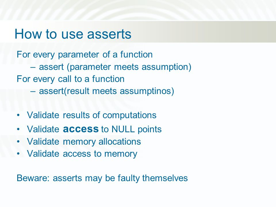 How to use asserts For every parameter of a function –assert (parameter meets assumption) For every call to a function –assert(result meets assumptinos) Validate results of computations Validate access to NULL points Validate memory allocations Validate access to memory Beware: asserts may be faulty themselves