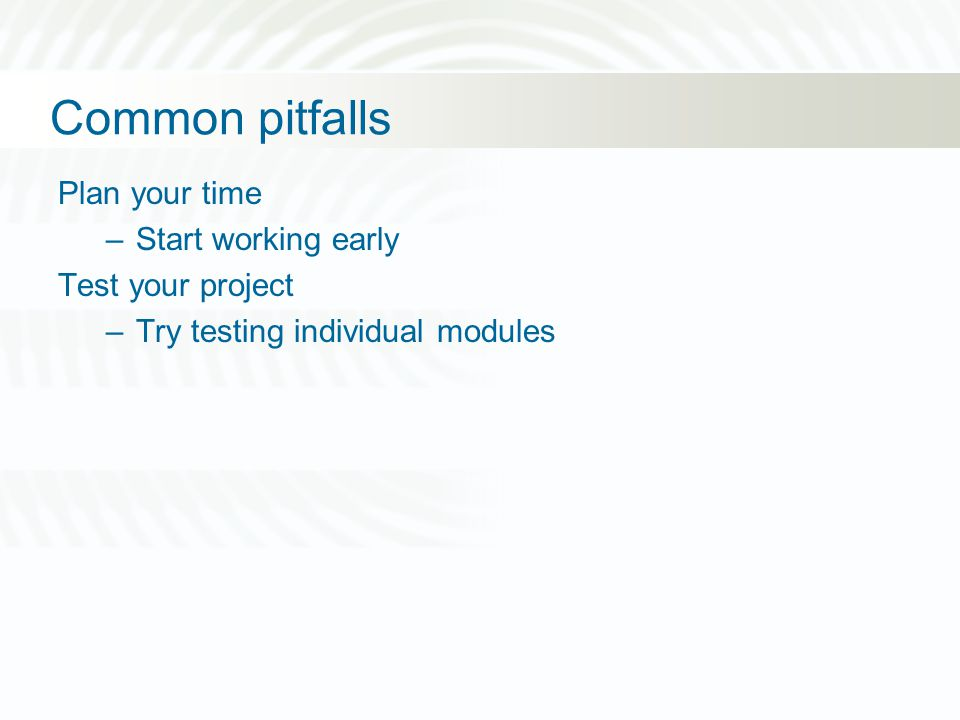 Common pitfalls Plan your time –Start working early Test your project –Try testing individual modules