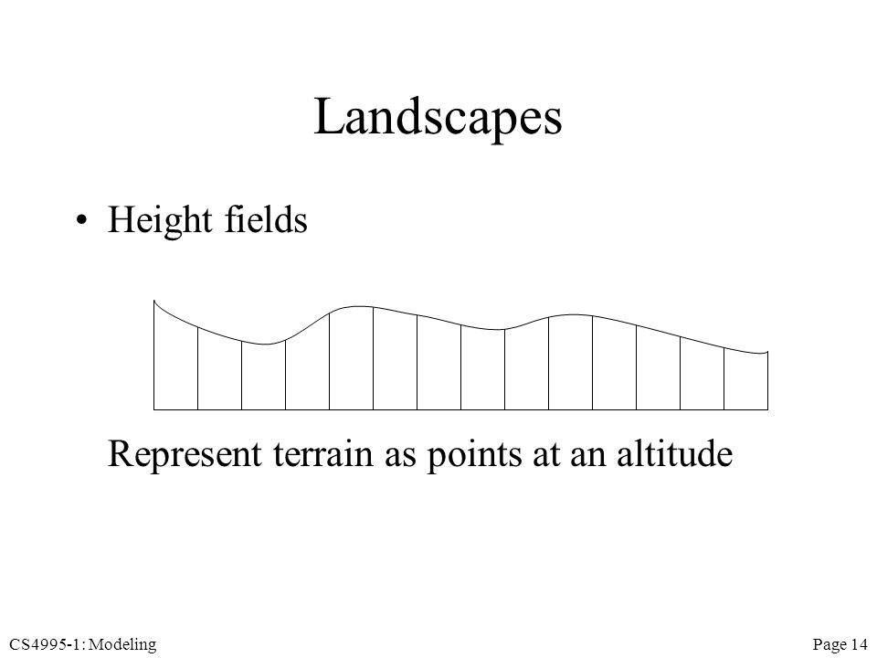 CS4995-1: ModelingPage 14 Landscapes Height fields Represent terrain as points at an altitude