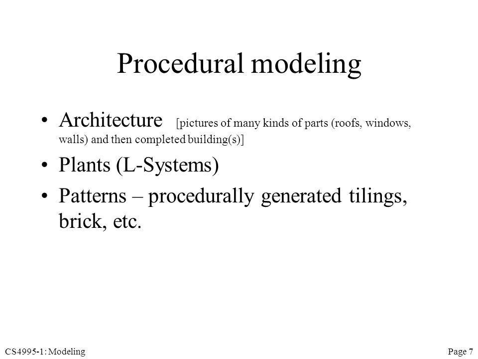 CS4995-1: ModelingPage 7 Procedural modeling Architecture [pictures of many kinds of parts (roofs, windows, walls) and then completed building(s)] Plants (L-Systems) Patterns – procedurally generated tilings, brick, etc.
