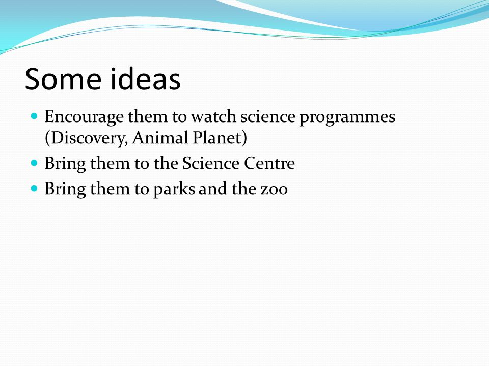 Some ideas Encourage them to watch science programmes (Discovery, Animal Planet) Bring them to the Science Centre Bring them to parks and the zoo