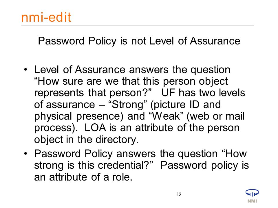 13 Password Policy is not Level of Assurance Level of Assurance answers the question How sure are we that this person object represents that person UF has two levels of assurance – Strong (picture ID and physical presence) and Weak (web or mail process).