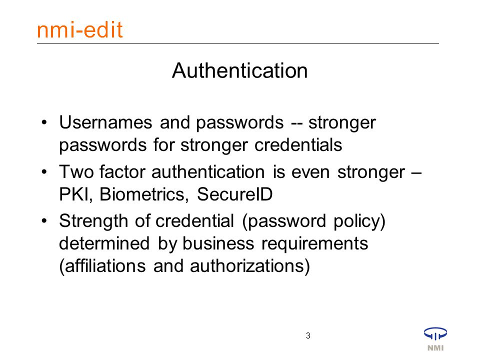 3 Authentication Usernames and passwords -- stronger passwords for stronger credentials Two factor authentication is even stronger – PKI, Biometrics, SecureID Strength of credential (password policy) determined by business requirements (affiliations and authorizations)