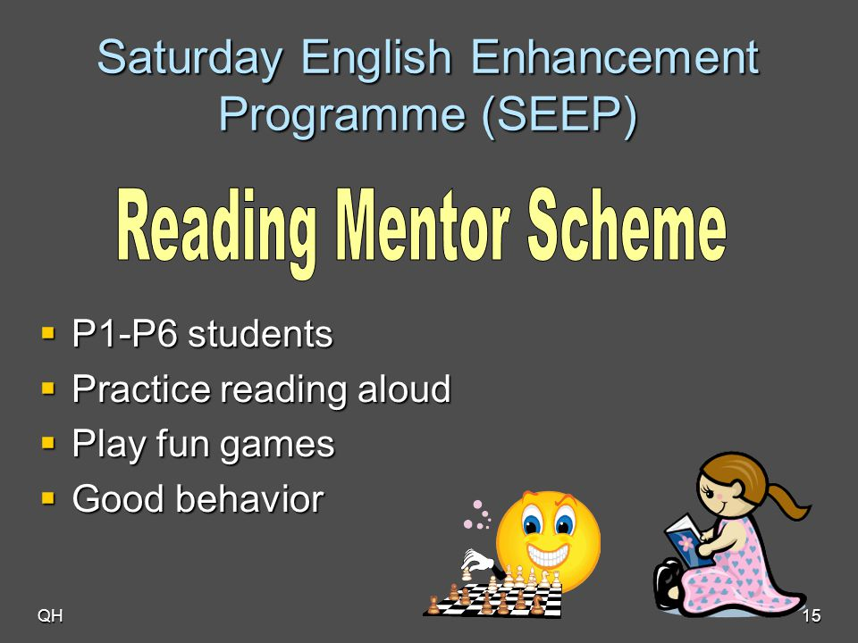 QH15 Saturday English Enhancement Programme (SEEP)  P1-P6 students  Practice reading aloud  Play fun games  Good behavior
