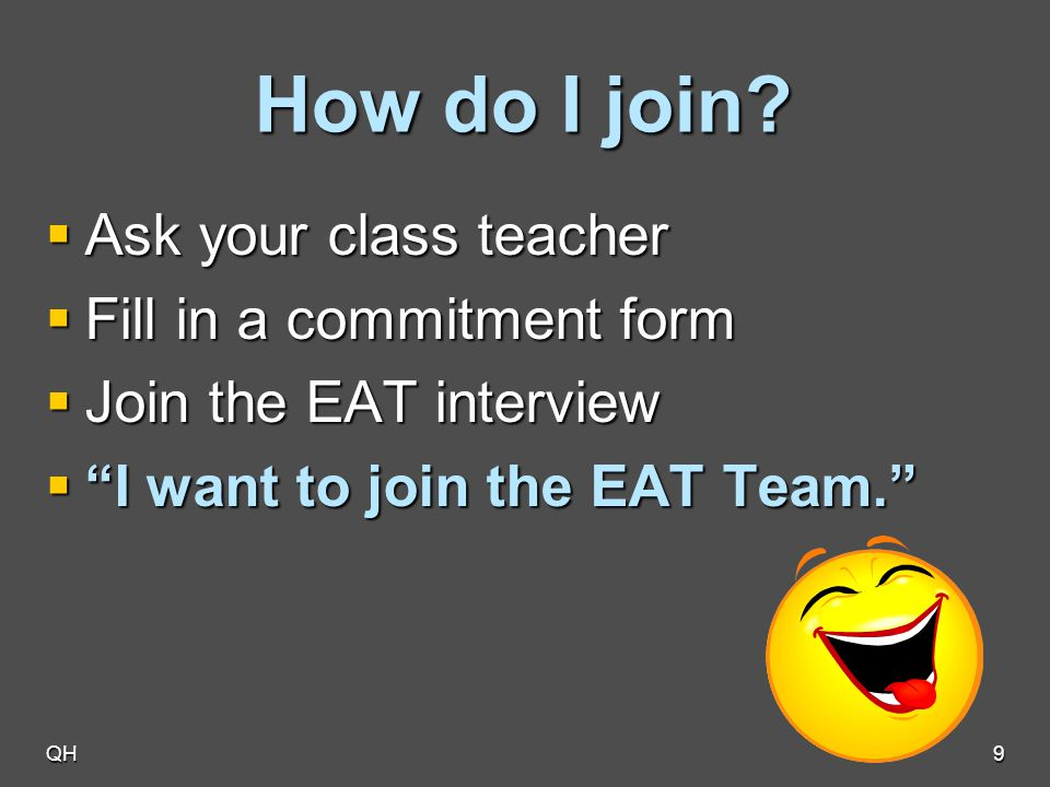 "QH9 How do I join?  Ask your class teacher  Fill in a commitment form  Join the EAT interview  ""I want to join the EAT Team."""