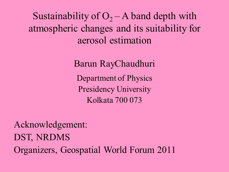 Sustainability of O 2 – A band depth with atmospheric changes and its suitability for aerosol estimation Barun RayChaudhuri Department of Physics Presidency University Kolkata 700 073 Acknowledgement: DST, NRDMS Organizers, Geospatial World Forum 2011
