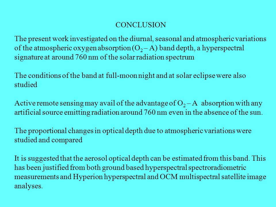 CONCLUSION The present work investigated on the diurnal, seasonal and atmospheric variations of the atmospheric oxygen absorption (O 2 – A) band depth, a hyperspectral signature at around 760 nm of the solar radiation spectrum The conditions of the band at full-moon night and at solar eclipse were also studied Active remote sensing may avail of the advantage of O 2 – A absorption with any artificial source emitting radiation around 760 nm even in the absence of the sun.