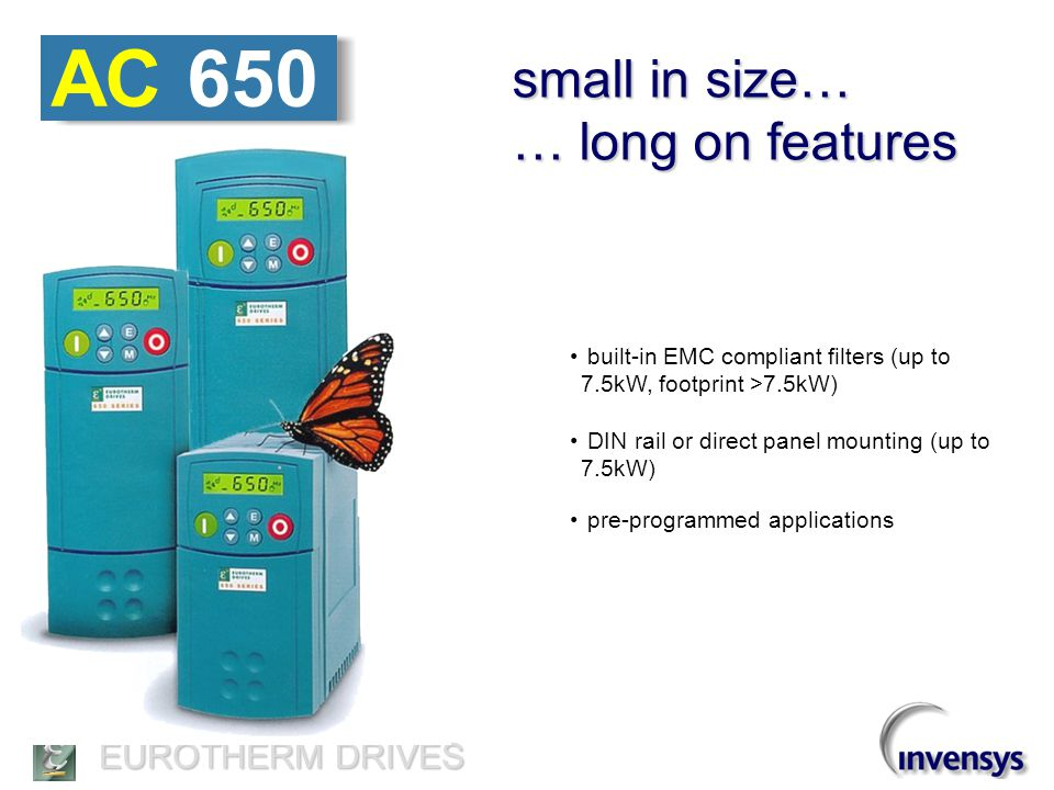 EUROTHERM DRIVES AC 650 … simple to install … simple to set-up … simple to operate no programming languages to learn easy to navigate menu ready-to-go from the box