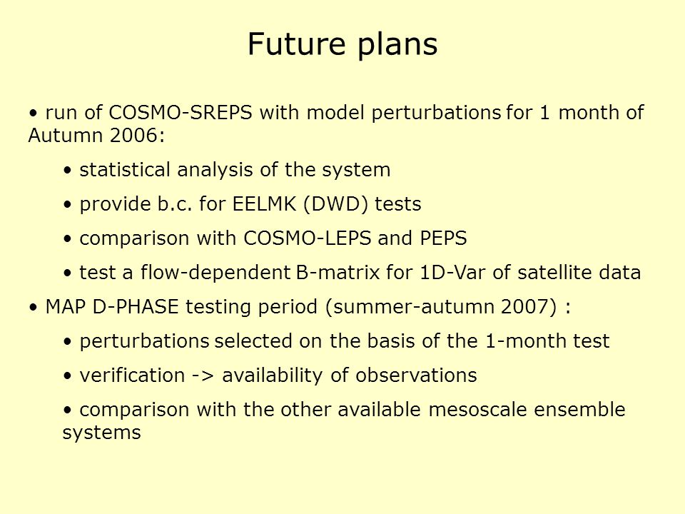 Future plans run of COSMO-SREPS with model perturbations for 1 month of Autumn 2006: statistical analysis of the system provide b.c. for EELMK (DWD) t