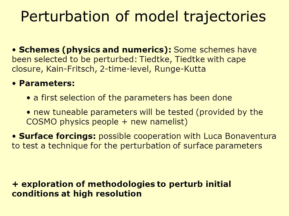 Perturbation of model trajectories Schemes (physics and numerics): Some schemes have been selected to be perturbed: Tiedtke, Tiedtke with cape closure, Kain-Fritsch, 2-time-level, Runge-Kutta Parameters: a first selection of the parameters has been done new tuneable parameters will be tested (provided by the COSMO physics people + new namelist) Surface forcings: possible cooperation with Luca Bonaventura to test a technique for the perturbation of surface parameters + exploration of methodologies to perturb initial conditions at high resolution