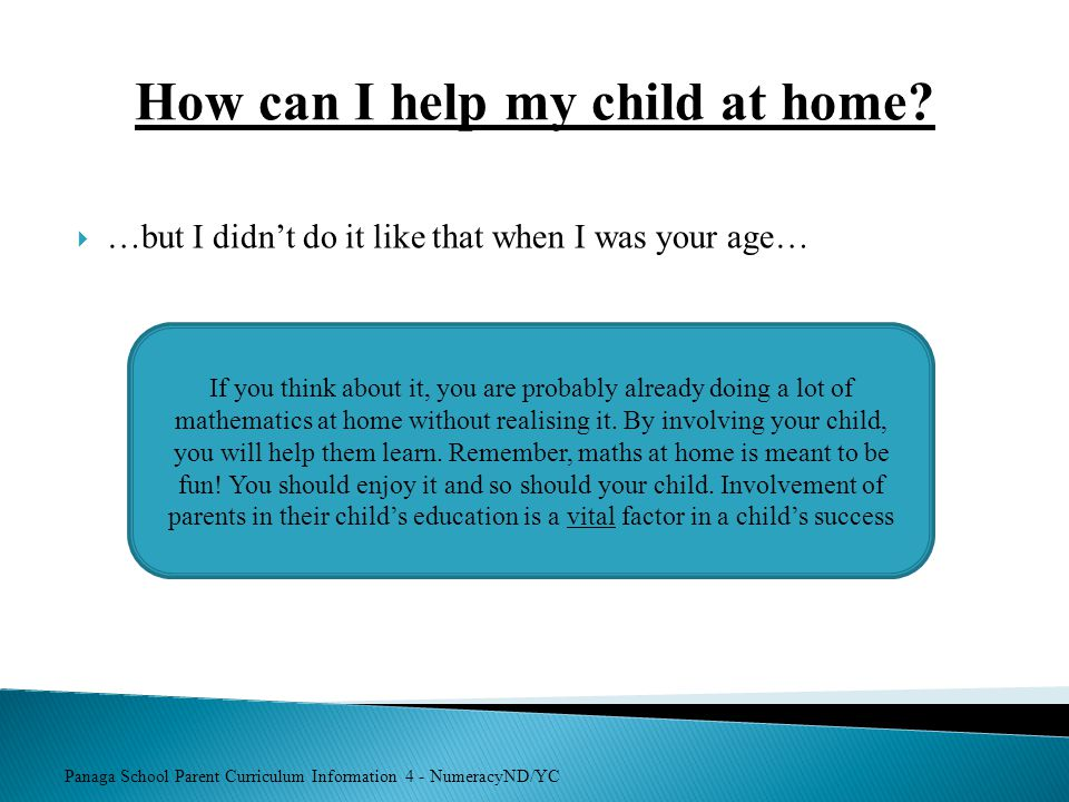 Panaga School Parent Curriculum Information 4 - NumeracyND/YC How can I help my child at home?  …but I didn't do it like that when I was your age… If