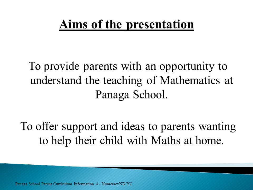 Panaga School Parent Curriculum Information 4 - NumeracyND/YC Aims of the presentation To provide parents with an opportunity to understand the teachi