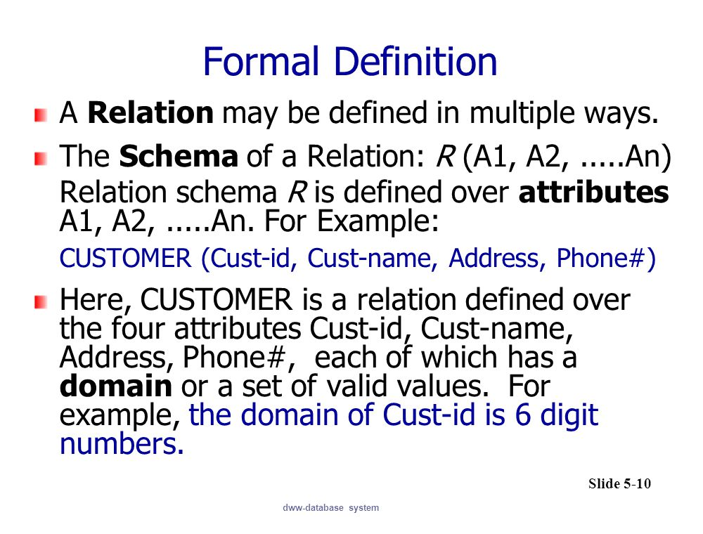 dww-database system Formal Definition A Relation may be defined in multiple ways. The Schema of a Relation: R (A1, A2,.....An) Relation schema R is de