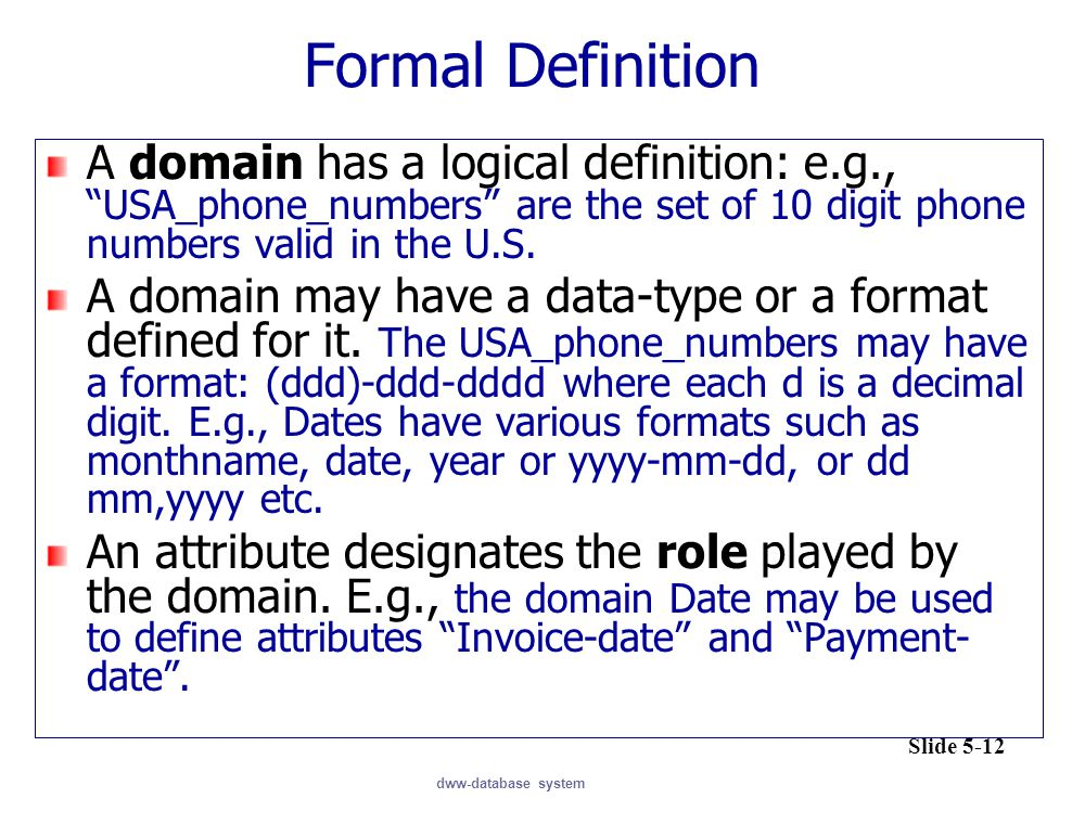"dww-database system Formal Definition A domain has a logical definition: e.g., ""USA_phone_numbers"" are the set of 10 digit phone numbers valid in the"