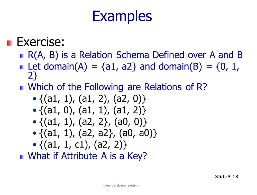dww-database system Examples Exercise: R(A, B) is a Relation Schema Defined over A and B Let domain(A) = {a1, a2} and domain(B) = {0, 1, 2} Which of the Following are Relations of R.