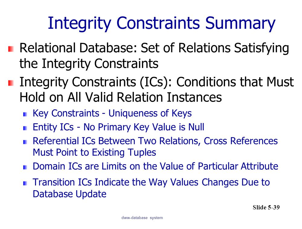 dww-database system Integrity Constraints Summary Relational Database: Set of Relations Satisfying the Integrity Constraints Integrity Constraints (ICs): Conditions that Must Hold on All Valid Relation Instances Key Constraints - Uniqueness of Keys Entity ICs - No Primary Key Value is Null Referential ICs Between Two Relations, Cross References Must Point to Existing Tuples Domain ICs are Limits on the Value of Particular Attribute Transition ICs Indicate the Way Values Changes Due to Database Update Slide 5-39