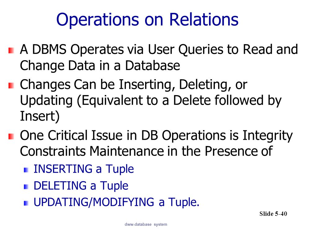 dww-database system Operations on Relations A DBMS Operates via User Queries to Read and Change Data in a Database Changes Can be Inserting, Deleting,