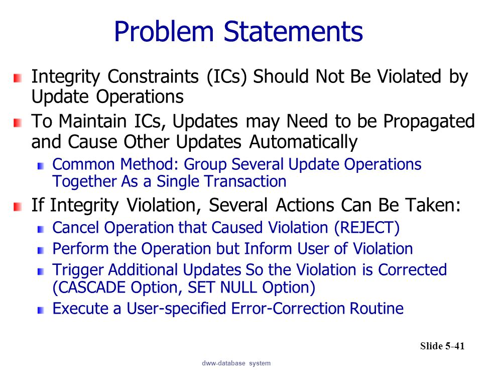 dww-database system Problem Statements Integrity Constraints (ICs) Should Not Be Violated by Update Operations To Maintain ICs, Updates may Need to be