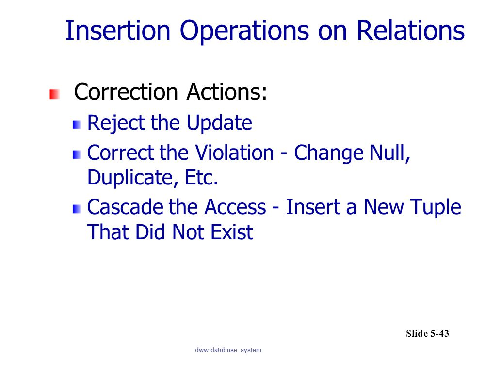 dww-database system Insertion Operations on Relations Correction Actions: Reject the Update Correct the Violation - Change Null, Duplicate, Etc.