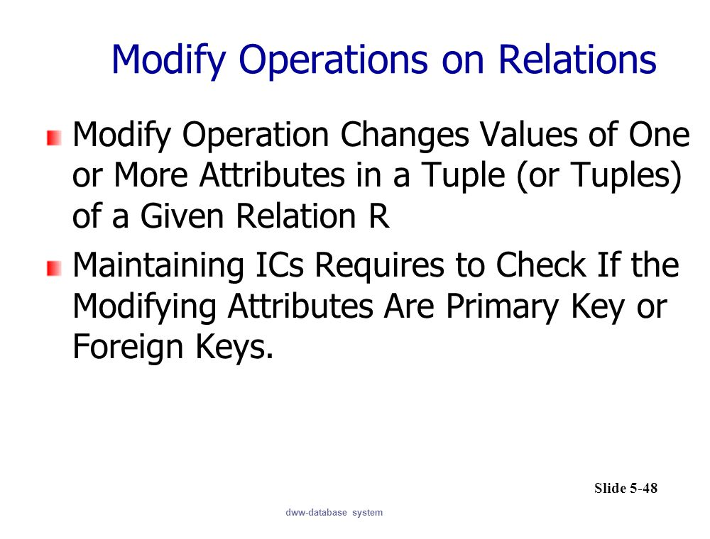 dww-database system Modify Operations on Relations Modify Operation Changes Values of One or More Attributes in a Tuple (or Tuples) of a Given Relation R Maintaining ICs Requires to Check If the Modifying Attributes Are Primary Key or Foreign Keys.