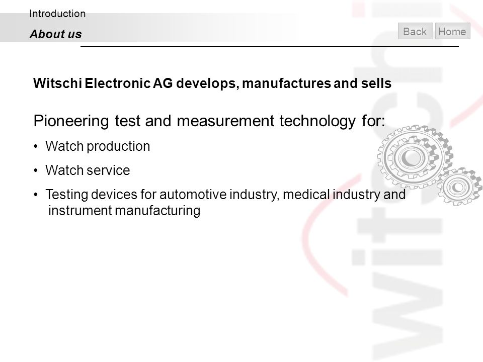 Introduction About us Witschi Electronic AG develops, manufactures and sells Pioneering test and measurement technology for: Watch production Watch se