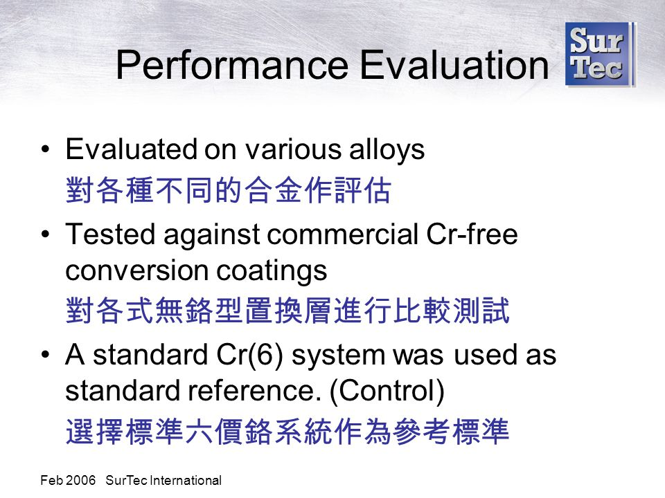 Feb 2006 SurTec International Performance Evaluation Evaluated on various alloys 對各種不同的合金作評估 Tested against commercial Cr-free conversion coatings 對各式無鉻型置換層進行比較測試 A standard Cr(6) system was used as standard reference.