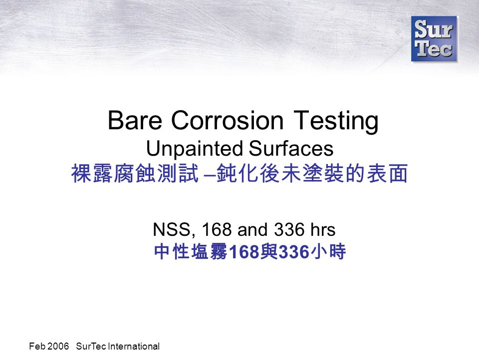 Feb 2006 SurTec International Bare Corrosion Testing Unpainted Surfaces 裸露腐蝕測試 – 鈍化後未塗裝的表面 NSS, 168 and 336 hrs 中性塩霧 168 與 336 小時